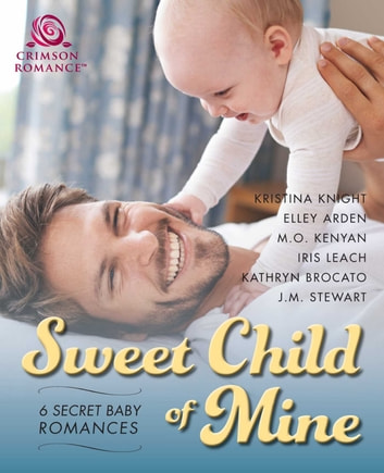 Sweet Child of Mine - 6 Secret Baby Romances ebook by Kristina Knight,Elley Arden,M.O. Kenyan,Iris Leach,Kathryn Brocato,JM Stewart