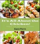 It's All About the Chicken! Simple and Delicious Recipes ebook by Gwen Pierre