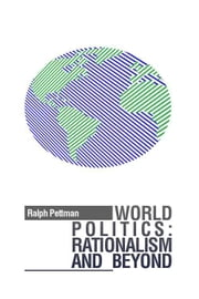 World Politics - Rationalism and Beyond ebook by Ralph Pettman