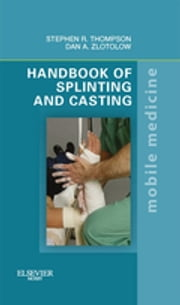 Handbook of Splinting and Casting - Mobile Medicine Series ebook by Stephen R. Thompson,Dan A. Zlotolow