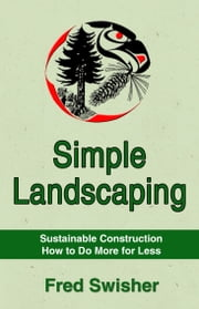 Simple Landscaping: Sustainable Construction, How to do More for Less ebook by Fred Swisher