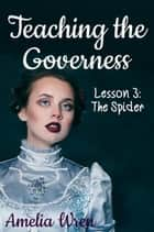 Teaching the Governess, Lesson 3: The Spider - The Gentleman & the Governess, #3 ebook by Amelia Wren