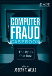 Computer Fraud Casebook - The Bytes that Bite eBook by Joseph T. Wells