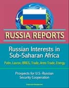 Russia Reports: Russian Interests in Sub-Saharan Africa - Putin, Lavrov, BRICS, Trade, Arms Trade, Energy, Prospects for U.S.-Russian Security Cooperation ebook by Progressive Management