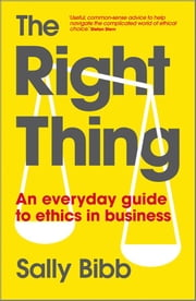 The Right Thing - An Everyday Guide to Ethics in Business ebook by Sally Bibb