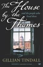 The House By The Thames - And The People Who Lived There ebook by Gillian Tindall