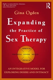 Expanding the Practice of Sex Therapy - An Integrative Model for Exploring Desire and Intimacy ebook by Gina Ogden