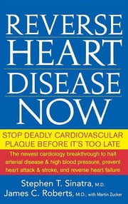 Reverse Heart Disease Now - Stop Deadly Cardiovascular Plaque Before It's Too Late ebook by Stephen T. Sinatra M.D.,James C. Roberts M.D.,Martin Zucker
