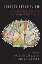 Neuroexistentialism - Meaning, Morals, and Purpose in the Age of Neuroscience ebook by Gregg Caruso, Owen Flanagan