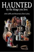 Haunted By The Things You Love ebook by John Zaffis, Rosemary Ellen Guiley
