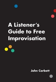 A Listener's Guide to Free Improvisation ebook by John Corbett