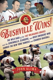 Bushville Wins! - The Wild Saga of the 1957 Milwaukee Braves and the Screwballs, Sluggers, and Beer Swiggers Who Canned the New York Yankees and Changed Baseball ebook by John Klima