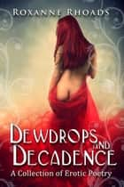 Dewdrops and Decadence: A Collection of Erotic Poetry ebook by Roxanne Rhoads