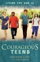 Courageous Teens ebook by Michael Catt, Amy Parker