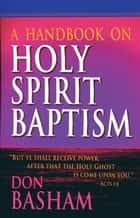 A Handbook on Holy Spirit Baptism ebook by Don Basham