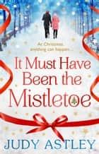 It Must Have Been the Mistletoe - A hilarious, heart-warming read for the Christmas holidays ebook by Judy Astley