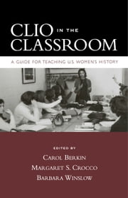 Clio in the Classroom: A Guide for Teaching U.S. Womens History ebook by Carol Berkin,Margaret S. Crocco,Barbara Winslow