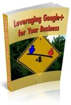 Leveraging Google+ For Your Business ebook by Anonymous