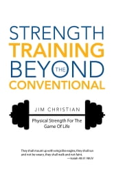 Strength Training Beyond the Conventional - Physical Strength for the Game of Life ebook by Jim Christian