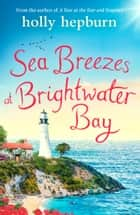 Sea Breezes at Brightwater Bay - Part two in the sparkling new series by Holly Hepburn! ebook by