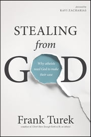 Stealing from God - Why Atheists Need God to Make Their Case ebook by Frank Turek, Ravi Zacharias