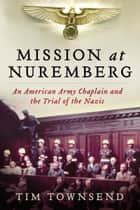 Mission at Nuremberg - An American Army Chaplain and the Trial of the Nazis ebook by Tim Townsend