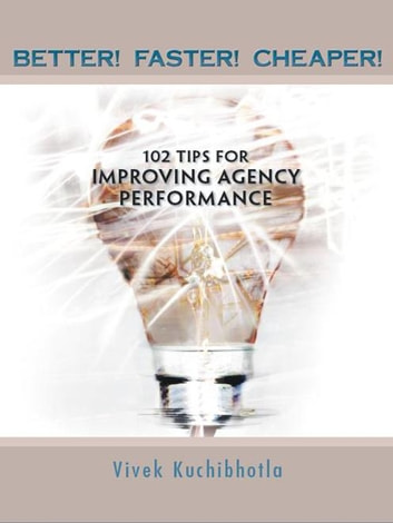 Better! Faster! Cheaper! - 102 Tips for Improving Agency Performance ebook by Vivek Kuchibhotla