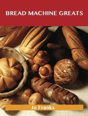 Bread Machine Greats: Delicious Bread Machine Recipes, The Top 48 Bread Machine Recipes ebook by Franks Jo