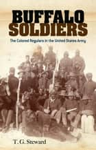 Buffalo Soldiers - The Colored Regulars in the United States Army 電子書籍 by T. G. Steward