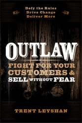 Outlaw - Fight for Your Customers and Sell Without Fear ebook by Trent Leyshan