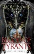 Blood of Tyrants - A Novel of Temeraire ebook by