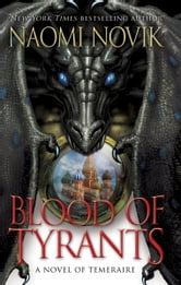 Blood of Tyrants - A Novel of Temeraire ebook by Naomi Novik