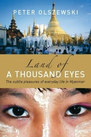 Land of a Thousand Eyes: The subtle pleasures of everyday life in Myanmar ebook by Olszewski, Peter
