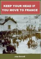 Keep Your Head If You Move To France ebook by John Bottrill