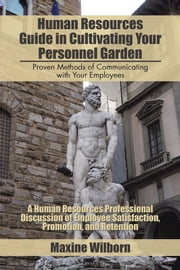 Human Resources Guide in Cultivating Your Personnel Garden - Proven Methods of Communicating with Your Employees ebook by Maxine Wilborn