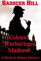 COLONEL WARBURTON'S MADNESS - A Sherlock Holmes Mystery ebook by Sasscer Hill