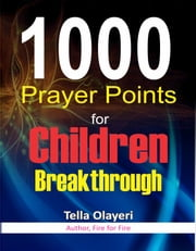 1000 Prayer Points for Children Breakthrough - Daily Devotional for Teen and Adult ebook by Tella Olayeri