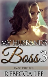 My Husband's Boss 3: I'm So Into You - My Husband's Boss, #3 ebook by Rebecca Lee