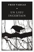 Un lieu incertain ebook by Fred Vargas
