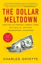 The Dollar Meltdown: Surviving the Impending Currency Crisis with Gold, Oil, andOther UnconventionalInvestments - Surviving the Impending Currency Crisis with Gold, Oil, and Other UnconventionalInvestments ebook by Charles Goyette