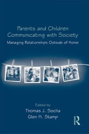 Parents and Children Communicating with Society - Managing Relationships Outside of the Home ebook by Thomas J. Socha,Glen Stamp