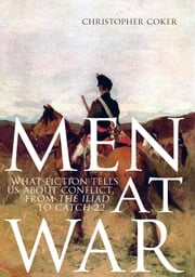 Men At War: What Fiction Tells us About Conflict, From The Iliad to Catch-22 ebook by Christopher Coker