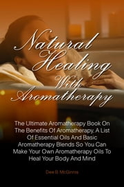 Natural Healing With Aromatherapy - The Ultimate Aromatherapy Book On The Benefits Of Aromatherapy, A List Of Essential Oils And Basic Aromatherapy Blends So You Can Make Your Own Aromatherapy Oils To Heal Your Body And Mind ebook by Dee B. McGinnis