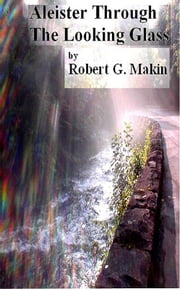 Aleister Through the Looking Glass ebook by Robert G. Makin