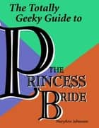 The Totally Geeky Guide to the Princess Bride ebook by MaryAnn Johanson