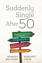 Suddenly Single After 50 - The Girlfriends' Guide to Navigating Loss, Restoring Hope, and Rebuilding Your Life ebook by Ballinger,Crane