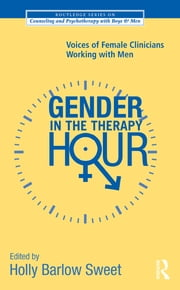 Gender in the Therapy Hour - Voices of Female Clinicians Working with Men ebook by Holly Barlow Sweet