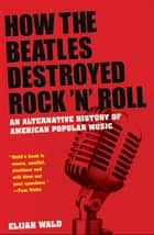 How the Beatles Destroyed Rock n Roll:An Alternative History of American Popular Music ebook by Elijah Wald