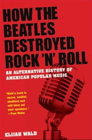 How the Beatles Destroyed Rock n Roll:An Alternative History of American Popular Music - An Alternative History of American Popular Music ebook by Elijah Wald