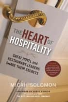 The Heart of Hospitality - Great Hotel and Restaurant Leaders Share Their Secrets ebook by Micah Solomon, Herve Humler